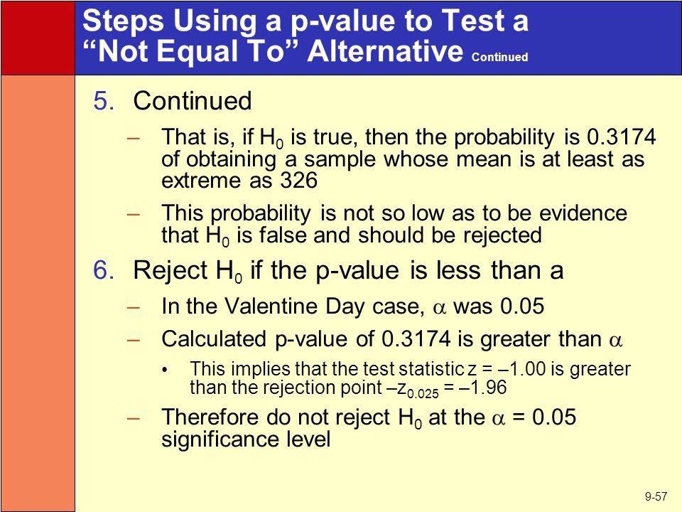 9-57 Steps Using a p-value to Test a Not Equal To Alternative Continued 5.Continued –That is, if H 0 is true, then the probability is of obtaining a sample whose mean is at least as extreme as 326 –This probability is not so low as to be evidence that H 0 is false and should be rejected 6.Reject H 0 if the p-value is less than a –In the Valentine Day case,  was 0.05 –Calculated p-value of is greater than  This implies that the test statistic z = –1.00 is greater than the rejection point –z = –1.96 –Therefore do not reject H 0 at the  = 0.05 significance level