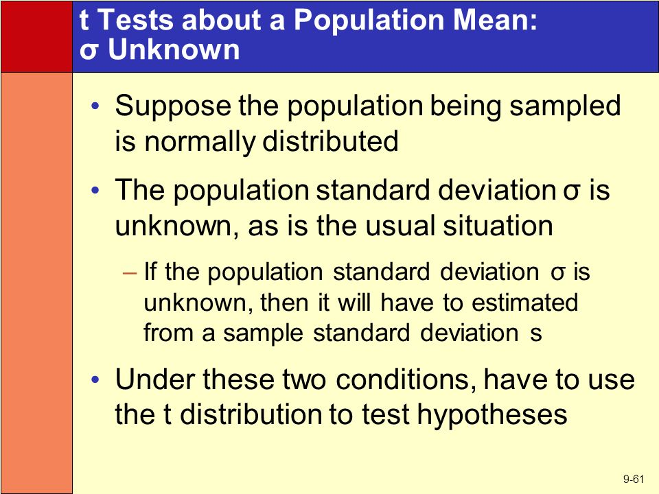 9-61 t Tests about a Population Mean: σ Unknown Suppose the population being sampled is normally distributed The population standard deviation σ is unknown, as is the usual situation –If the population standard deviation σ is unknown, then it will have to estimated from a sample standard deviation s Under these two conditions, have to use the t distribution to test hypotheses