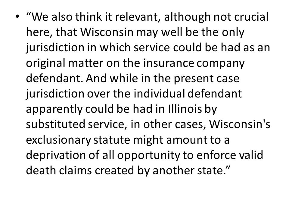 We also think it relevant, although not crucial here, that Wisconsin may well be the only jurisdiction in which service could be had as an original matter on the insurance company defendant.