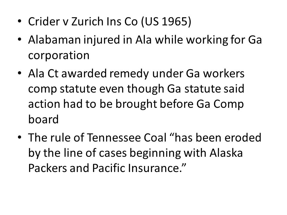 Crider v Zurich Ins Co (US 1965) Alabaman injured in Ala while working for Ga corporation Ala Ct awarded remedy under Ga workers comp statute even though Ga statute said action had to be brought before Ga Comp board The rule of Tennessee Coal has been eroded by the line of cases beginning with Alaska Packers and Pacific Insurance.