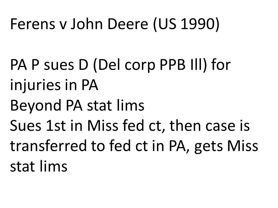 Ferens v John Deere (US 1990) PA P sues D (Del corp PPB Ill) for injuries in PA Beyond PA stat lims Sues 1st in Miss fed ct, then case is transferred to fed ct in PA, gets Miss stat lims