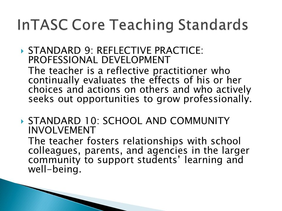  STANDARD 9: REFLECTIVE PRACTICE: PROFESSIONAL DEVELOPMENT The teacher is a reflective practitioner who continually evaluates the effects of his or her choices and actions on others and who actively seeks out opportunities to grow professionally.