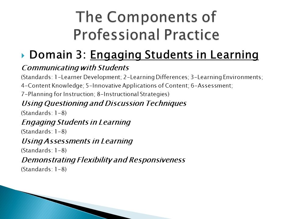  Domain 3: Engaging Students in Learning Communicating with Students (Standards: 1-Learner Development; 2-Learning Differences; 3-Learning Environments; 4-Content Knowledge; 5-Innovative Applications of Content; 6-Assessment; 7-Planning for Instruction; 8-Instructional Strategies) Using Questioning and Discussion Techniques (Standards: 1-8) Engaging Students in Learning (Standards: 1-8) Using Assessments in Learning (Standards: 1-8) Demonstrating Flexibility and Responsiveness (Standards: 1-8)
