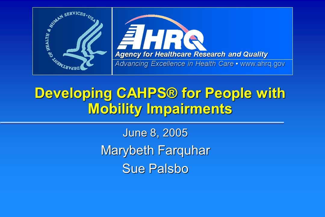 Agency for Healthcare Research and Quality Advancing Excellence in Health Care   Developing CAHPS® for People with Mobility Impairments June 8, 2005 Marybeth Farquhar Sue Palsbo