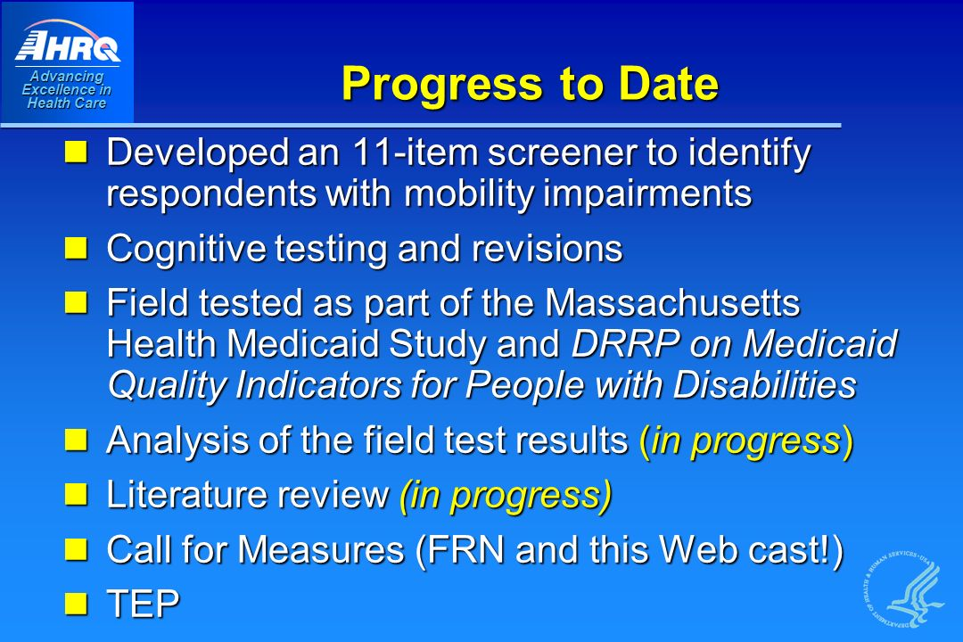 Advancing Excellence in Health Care Progress to Date Developed an 11-item screener to identify respondents with mobility impairments Developed an 11-item screener to identify respondents with mobility impairments Cognitive testing and revisions Cognitive testing and revisions Field tested as part of the Massachusetts Health Medicaid Study and DRRP on Medicaid Quality Indicators for People with Disabilities Field tested as part of the Massachusetts Health Medicaid Study and DRRP on Medicaid Quality Indicators for People with Disabilities Analysis of the field test results (in progress) Analysis of the field test results (in progress) Literature review (in progress) Literature review (in progress) Call for Measures (FRN and this Web cast!) Call for Measures (FRN and this Web cast!) TEP TEP