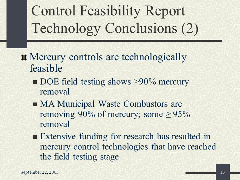 September 22, Control Feasibility Report Technology Conclusions (2) Mercury controls are technologically feasible DOE field testing shows >90% mercury removal MA Municipal Waste Combustors are removing 90% of mercury; some ≥ 95% removal Extensive funding for research has resulted in mercury control technologies that have reached the field testing stage