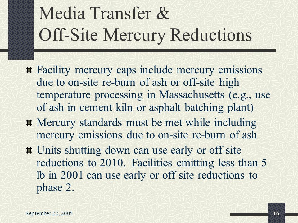 September 22, Media Transfer & Off-Site Mercury Reductions Facility mercury caps include mercury emissions due to on-site re-burn of ash or off-site high temperature processing in Massachusetts (e.g., use of ash in cement kiln or asphalt batching plant) Mercury standards must be met while including mercury emissions due to on-site re-burn of ash Units shutting down can use early or off-site reductions to 2010.