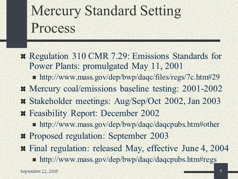 September 22, Mercury Standard Setting Process Regulation 310 CMR 7.29: Emissions Standards for Power Plants: promulgated May 11, Mercury coal/emissions baseline testing: Stakeholder meetings: Aug/Sep/Oct 2002, Jan 2003 Feasibility Report: December Proposed regulation: September 2003 Final regulation: released May, effective June 4,