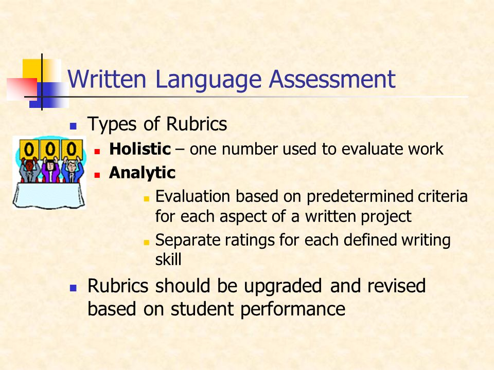 Written Language Assessment Types of Rubrics Holistic – one number used to evaluate work Analytic Evaluation based on predetermined criteria for each aspect of a written project Separate ratings for each defined writing skill Rubrics should be upgraded and revised based on student performance