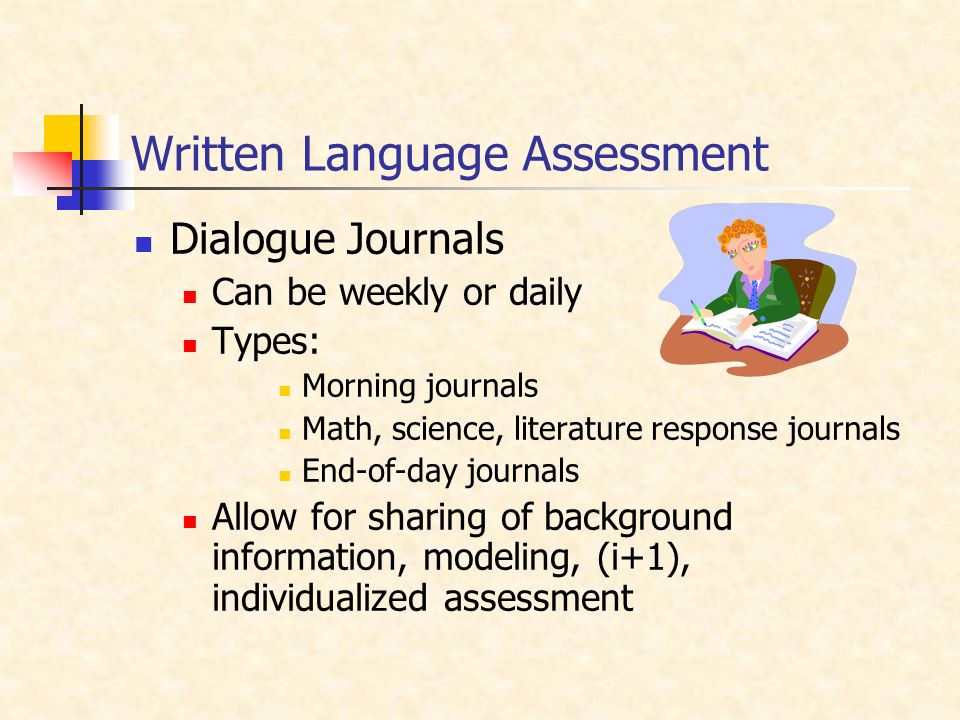 Written Language Assessment Dialogue Journals Can be weekly or daily Types: Morning journals Math, science, literature response journals End-of-day journals Allow for sharing of background information, modeling, (i+1), individualized assessment