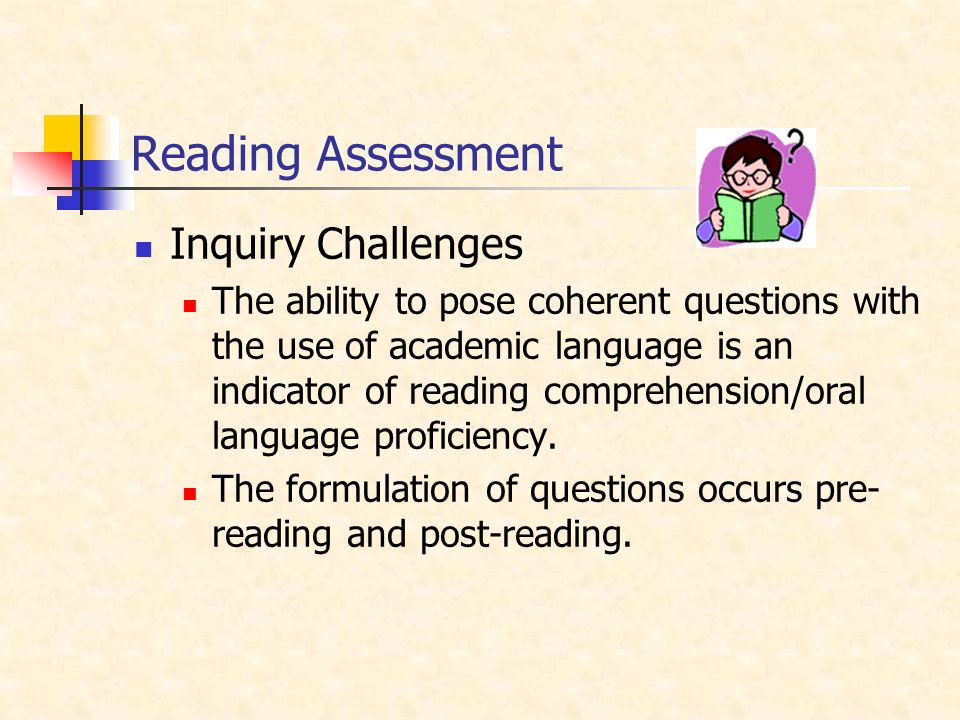 Reading Assessment Inquiry Challenges The ability to pose coherent questions with the use of academic language is an indicator of reading comprehension/oral language proficiency.