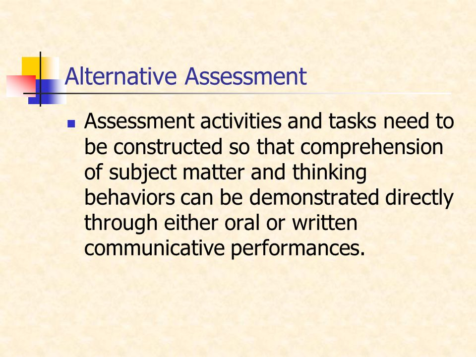 Alternative Assessment Assessment activities and tasks need to be constructed so that comprehension of subject matter and thinking behaviors can be demonstrated directly through either oral or written communicative performances.