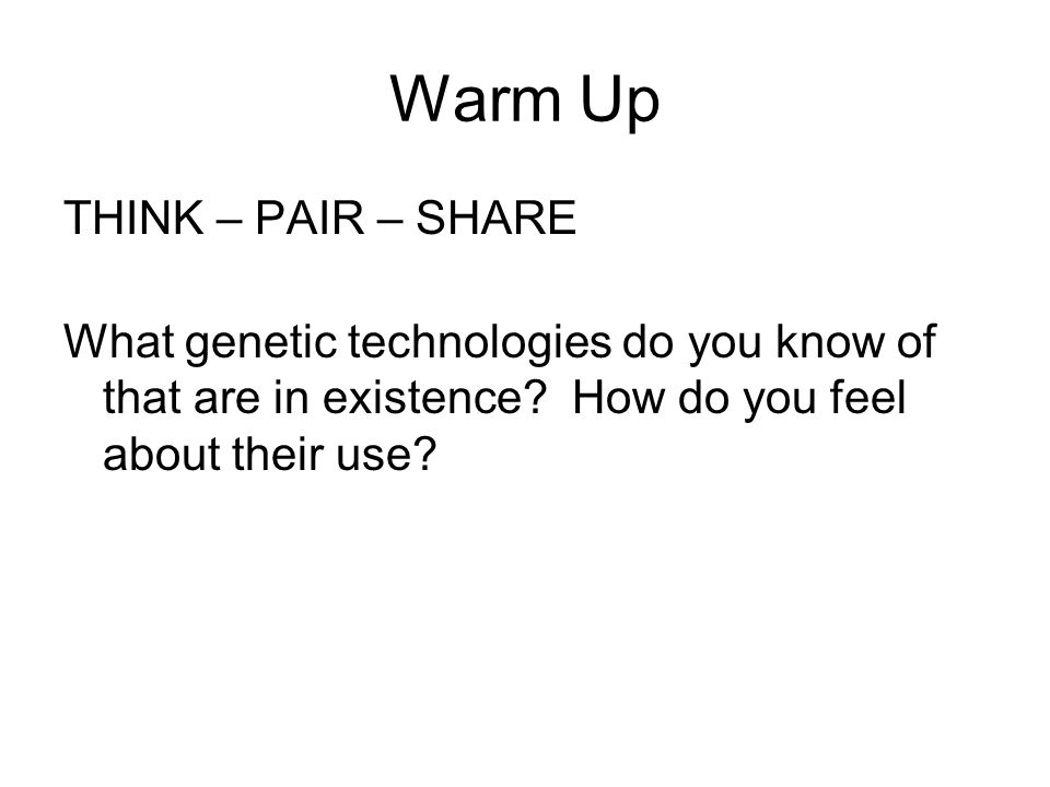 Warm Up THINK – PAIR – SHARE What genetic technologies do you know of that are in existence.