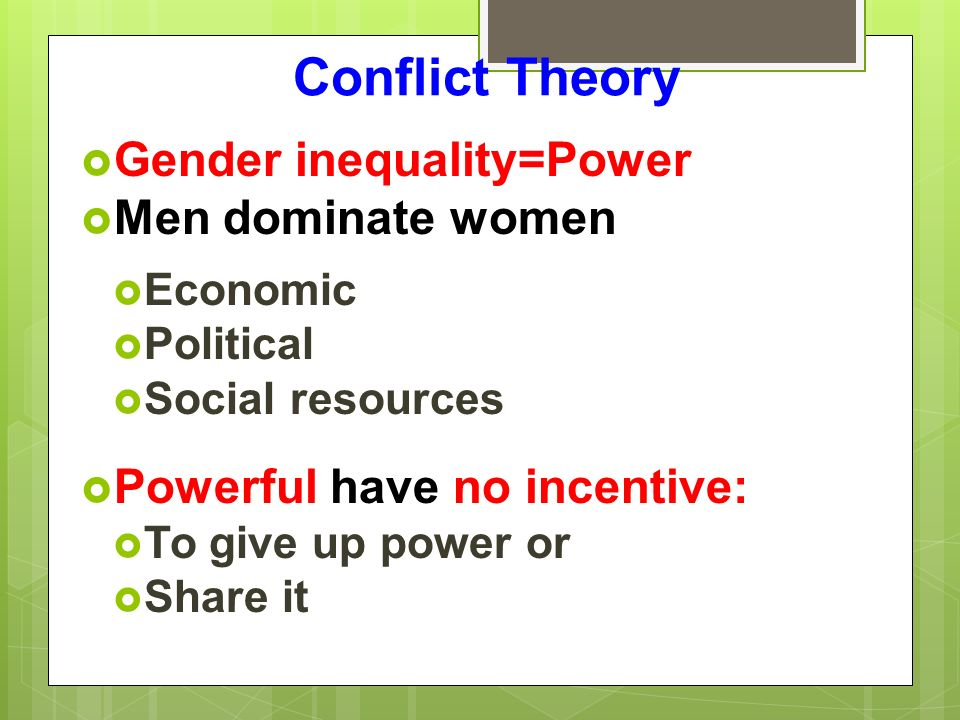 Conflict Theory  Gender inequality=Power  Men dominate women  Economic  Political  Social resources  Powerful have no incentive:  To give up power or  Share it