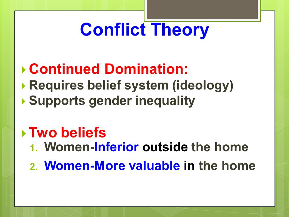 Conflict Theory  Continued Domination:  Requires belief system (ideology)  Supports gender inequality  Two beliefs 1.