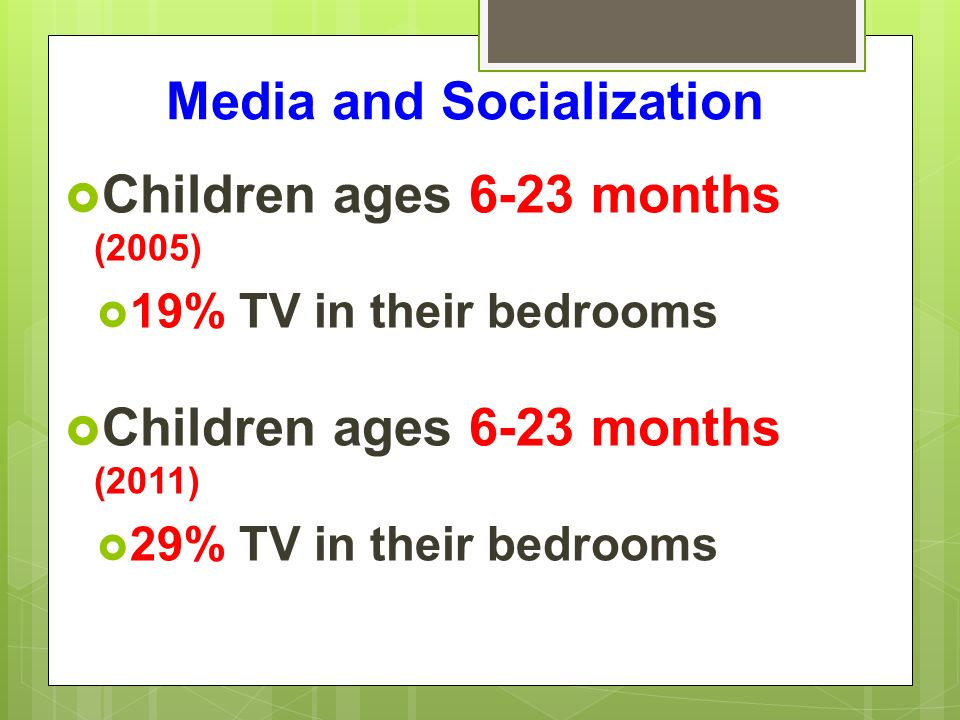 Media and Socialization  Children ages 6-23 months (2005)  19% TV in their bedrooms  Children ages 6-23 months (2011)  29% TV in their bedrooms