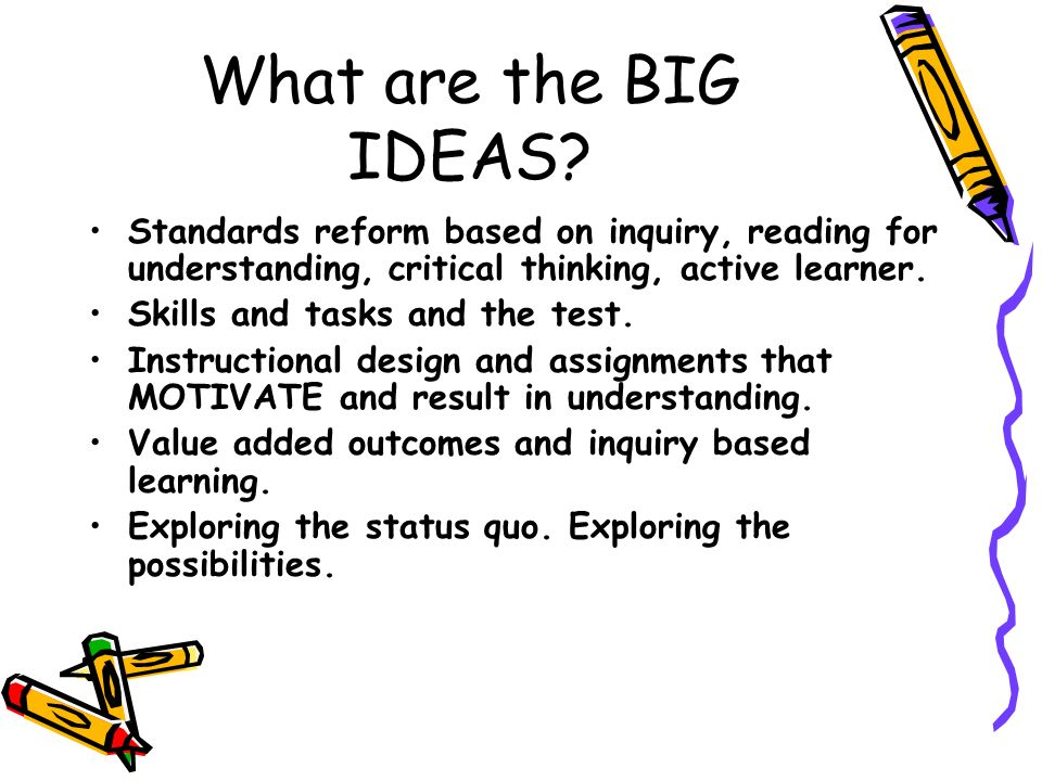 What are the BIG IDEAS? Standards reform based on inquiry, reading for understanding, critical thinking, active learner. Skills and tasks and the test
