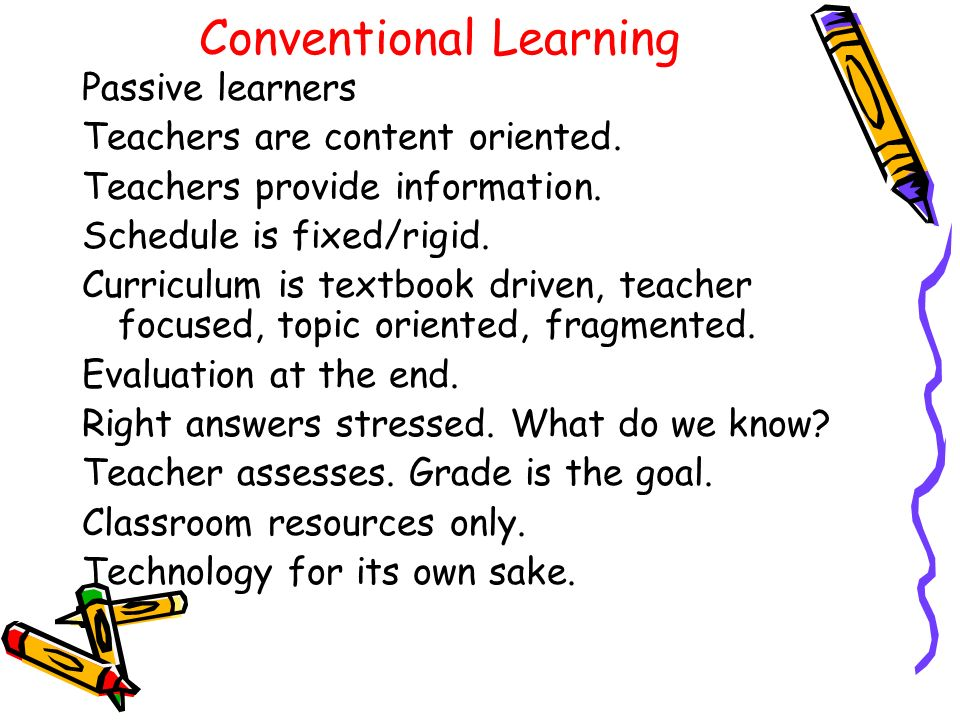 Conventional Learning Passive learners Teachers are content oriented.