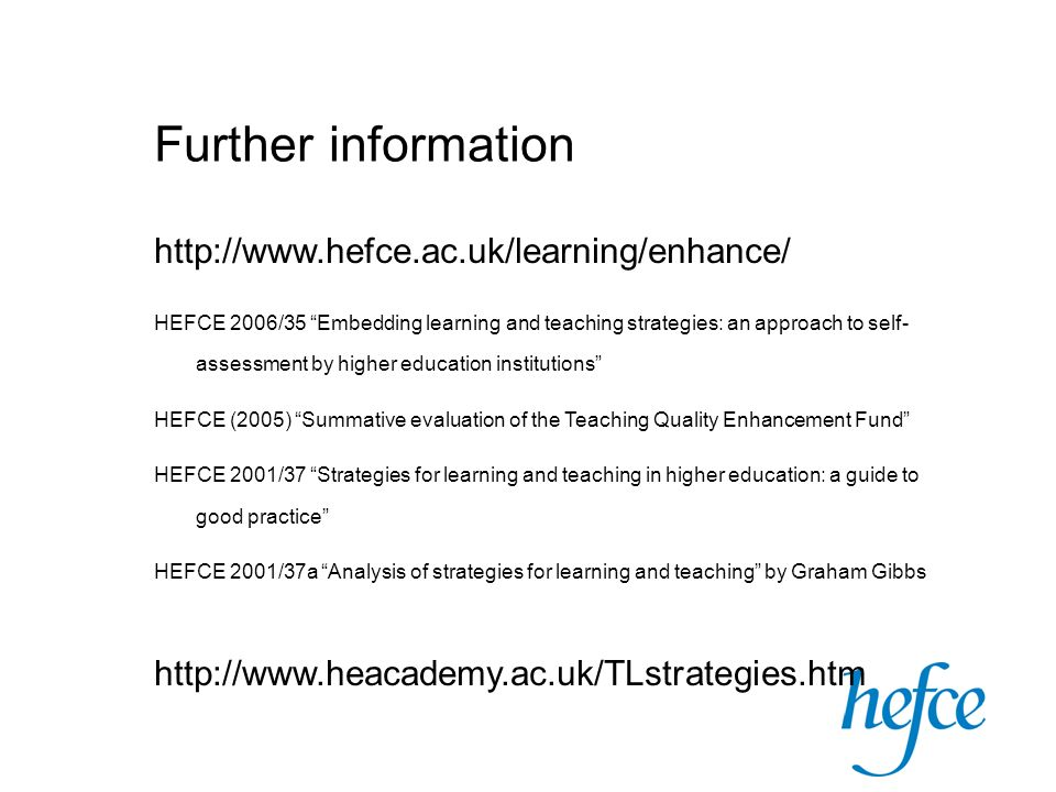 Further information   HEFCE 2006/35 Embedding learning and teaching strategies: an approach to self- assessment by higher education institutions HEFCE (2005) Summative evaluation of the Teaching Quality Enhancement Fund HEFCE 2001/37 Strategies for learning and teaching in higher education: a guide to good practice HEFCE 2001/37a Analysis of strategies for learning and teaching by Graham Gibbs