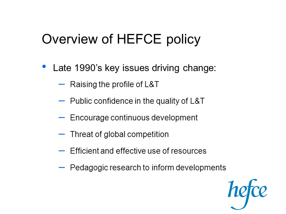Overview of HEFCE policy Late 1990's key issues driving change: – Raising the profile of L&T – Public confidence in the quality of L&T – Encourage continuous development – Threat of global competition – Efficient and effective use of resources – Pedagogic research to inform developments