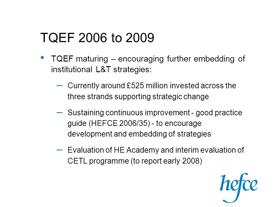 TQEF 2006 to 2009 TQEF maturing – encouraging further embedding of institutional L&T strategies: – Currently around £525 million invested across the three strands supporting strategic change – Sustaining continuous improvement - good practice guide (HEFCE 2006/35) - to encourage development and embedding of strategies – Evaluation of HE Academy and interim evaluation of CETL programme (to report early 2008)