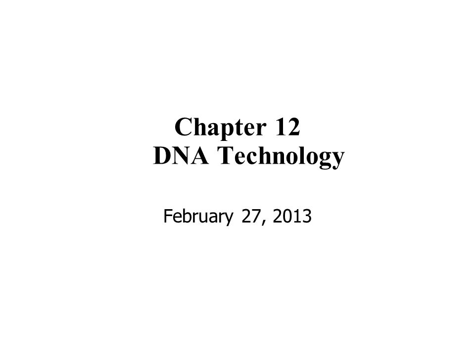 Chapter 12 DNA Technology February 27, 2013