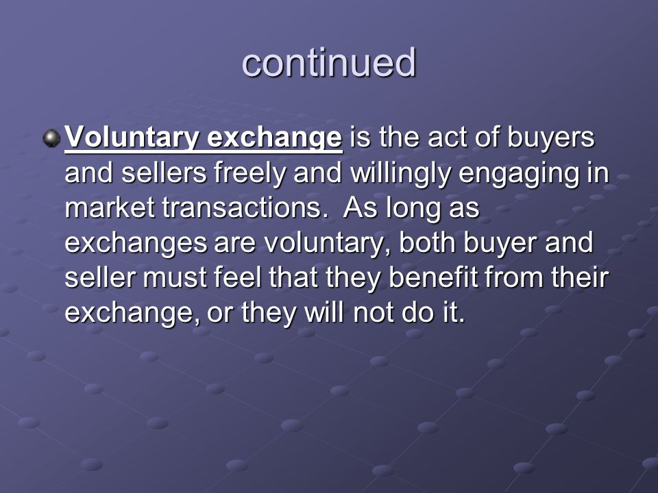 continued Voluntary exchange is the act of buyers and sellers freely and willingly engaging in market transactions.