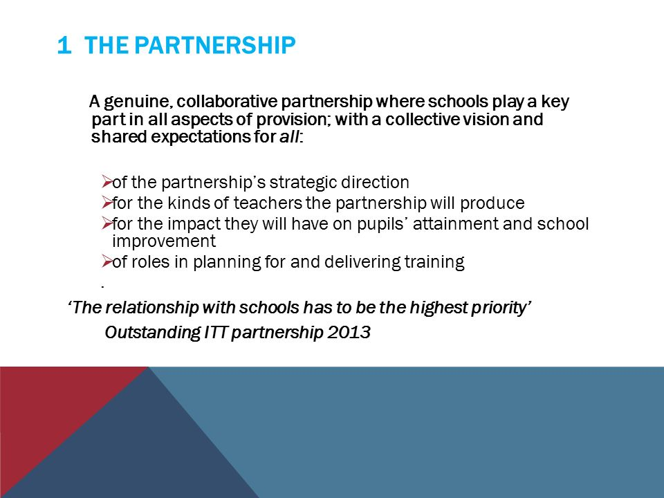 1 THE PARTNERSHIP A genuine, collaborative partnership where schools play a key part in all aspects of provision; with a collective vision and shared expectations for all:  of the partnership's strategic direction  for the kinds of teachers the partnership will produce  for the impact they will have on pupils' attainment and school improvement  of roles in planning for and delivering training.
