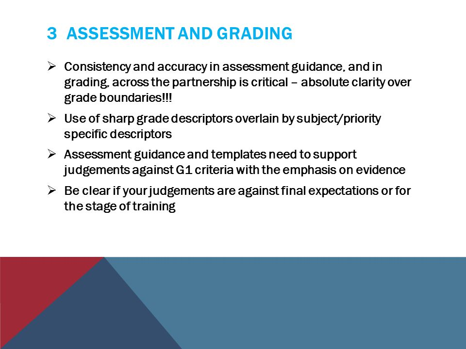 3 ASSESSMENT AND GRADING  Consistency and accuracy in assessment guidance, and in grading, across the partnership is critical – absolute clarity over grade boundaries!!.