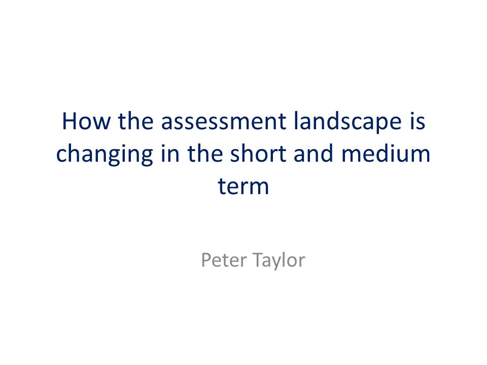 How the assessment landscape is changing in the short and medium term Peter Taylor