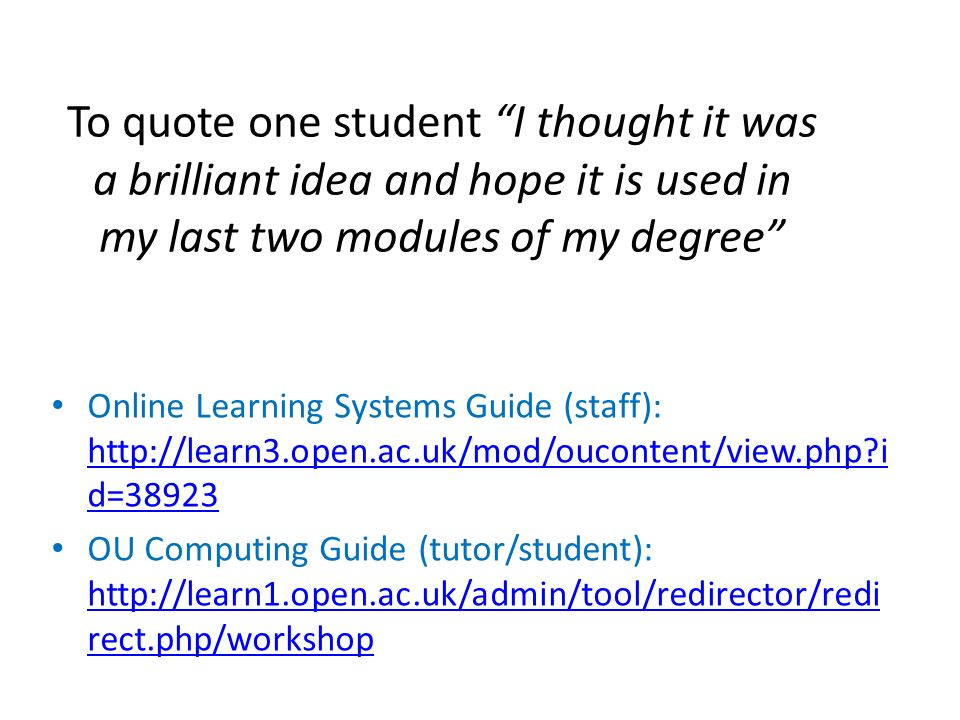 To quote one student I thought it was a brilliant idea and hope it is used in my last two modules of my degree Online Learning Systems Guide (staff):   i d= i d=38923 OU Computing Guide (tutor/student):   rect.php/workshop   rect.php/workshop