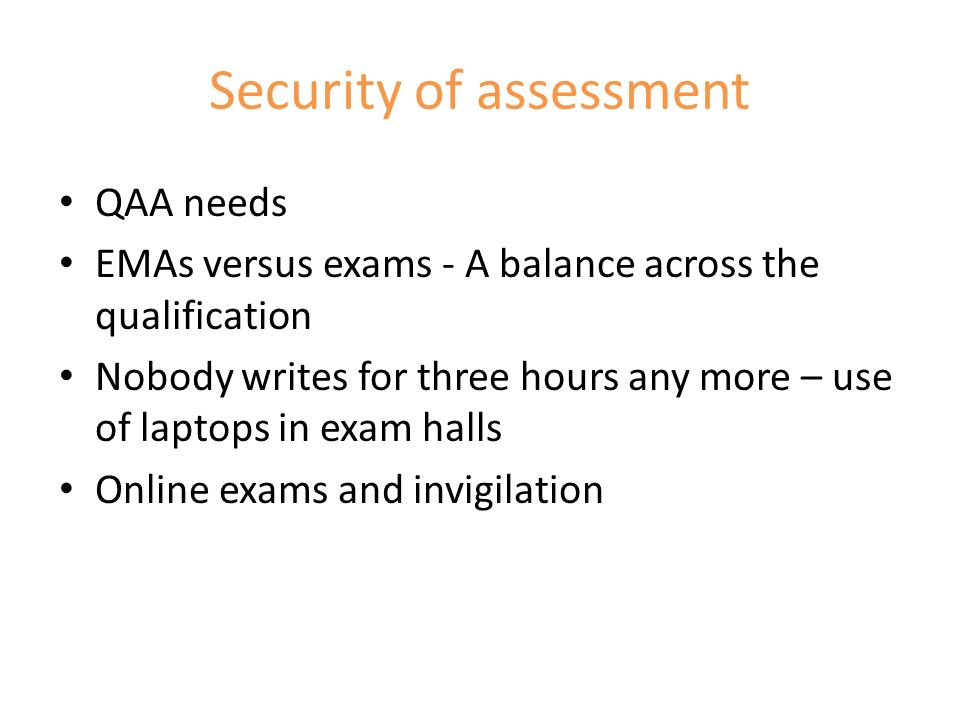 Security of assessment QAA needs EMAs versus exams - A balance across the qualification Nobody writes for three hours any more – use of laptops in exam halls Online exams and invigilation