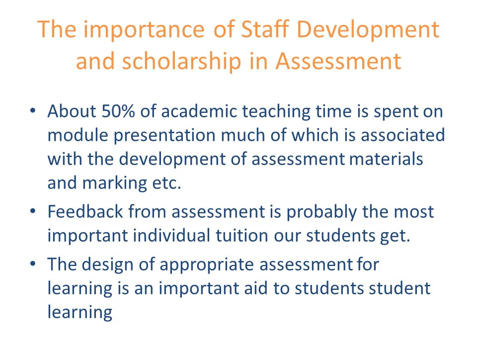 The importance of Staff Development and scholarship in Assessment About 50% of academic teaching time is spent on module presentation much of which is associated with the development of assessment materials and marking etc.