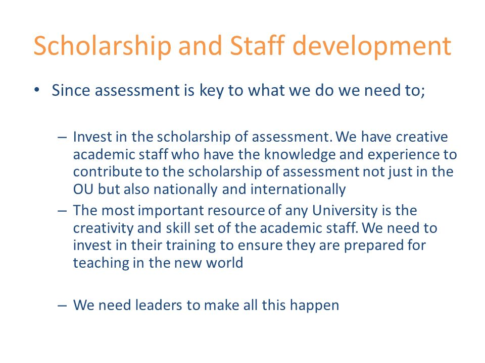 Scholarship and Staff development Since assessment is key to what we do we need to; – Invest in the scholarship of assessment.
