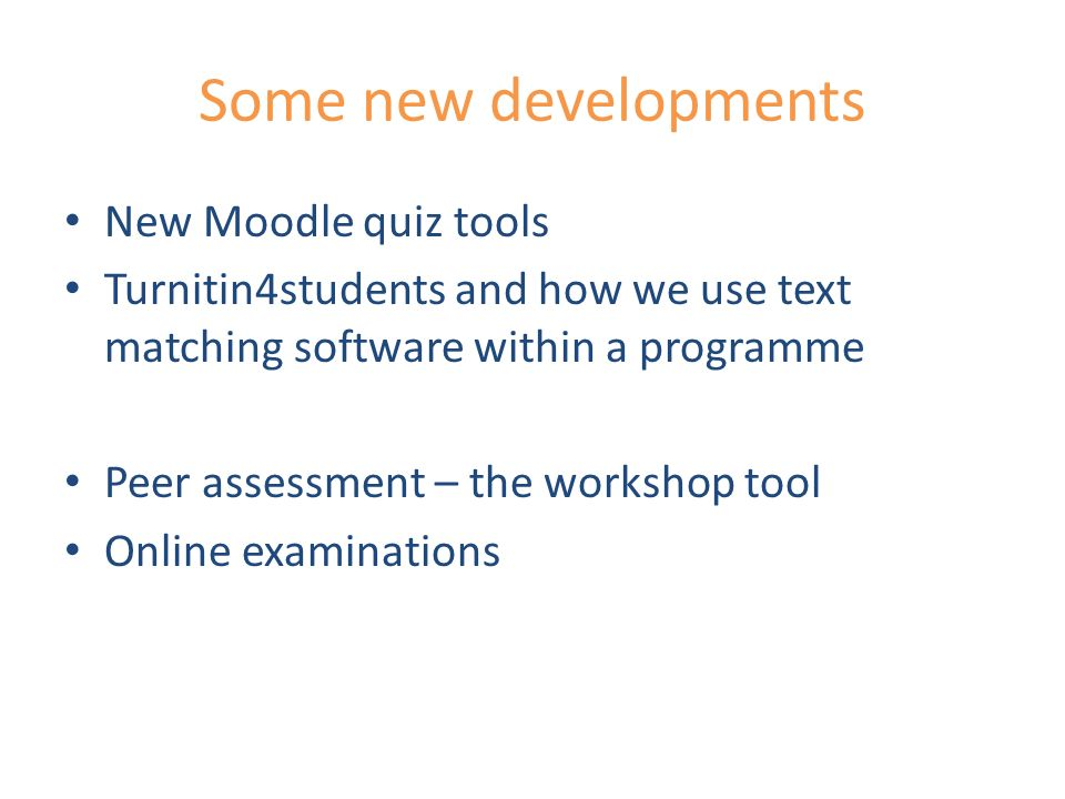 Some new developments New Moodle quiz tools Turnitin4students and how we use text matching software within a programme Peer assessment – the workshop tool Online examinations