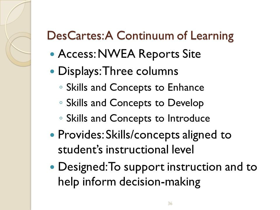 DesCartes: A Continuum of Learning DesCartes: A Continuum of Learning Access: NWEA Reports Site Displays: Three columns ◦ Skills and Concepts to Enhance ◦ Skills and Concepts to Develop ◦ Skills and Concepts to Introduce Provides: Skills/concepts aligned to student's instructional level Designed: To support instruction and to help inform decision-making 36