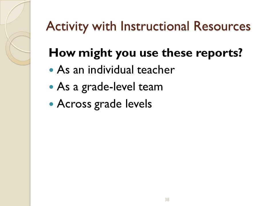 38 Activity with Instructional Resources How might you use these reports.