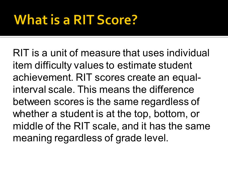 RIT is a unit of measure that uses individual item difficulty values to estimate student achievement.