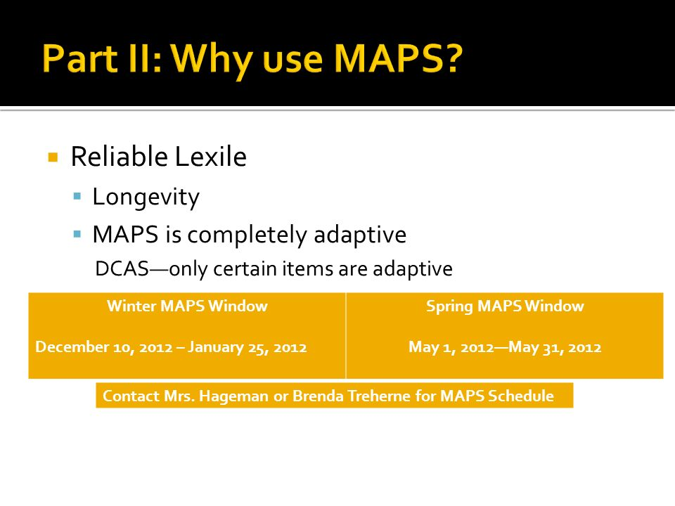  Reliable Lexile  Longevity  MAPS is completely adaptive DCAS—only certain items are adaptive Winter MAPS Window December 10, 2012 – January 25, 2012 Spring MAPS Window May 1, 2012—May 31, 2012 Contact Mrs.