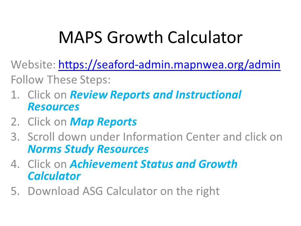 MAPS Growth Calculator Website:   Follow These Steps: 1.Click on Review Reports and Instructional Resources 2.Click on Map Reports 3.Scroll down under Information Center and click on Norms Study Resources 4.Click on Achievement Status and Growth Calculator 5.Download ASG Calculator on the right
