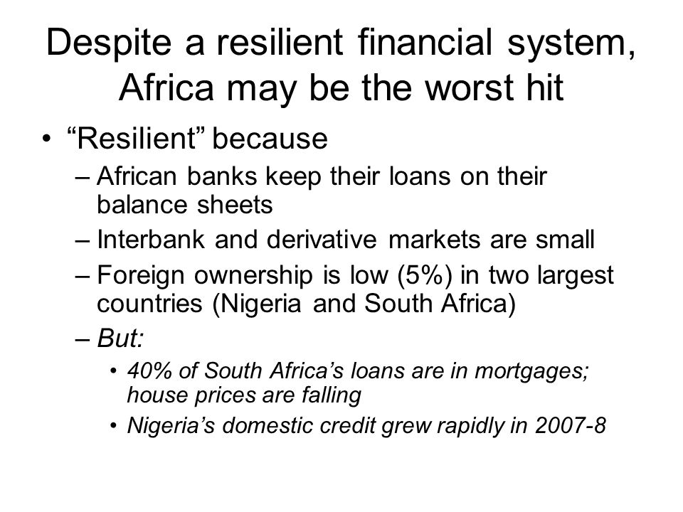 Despite a resilient financial system, Africa may be the worst hit Resilient because –African banks keep their loans on their balance sheets –Interbank and derivative markets are small –Foreign ownership is low (5%) in two largest countries (Nigeria and South Africa) –But: 40% of South Africa's loans are in mortgages; house prices are falling Nigeria's domestic credit grew rapidly in