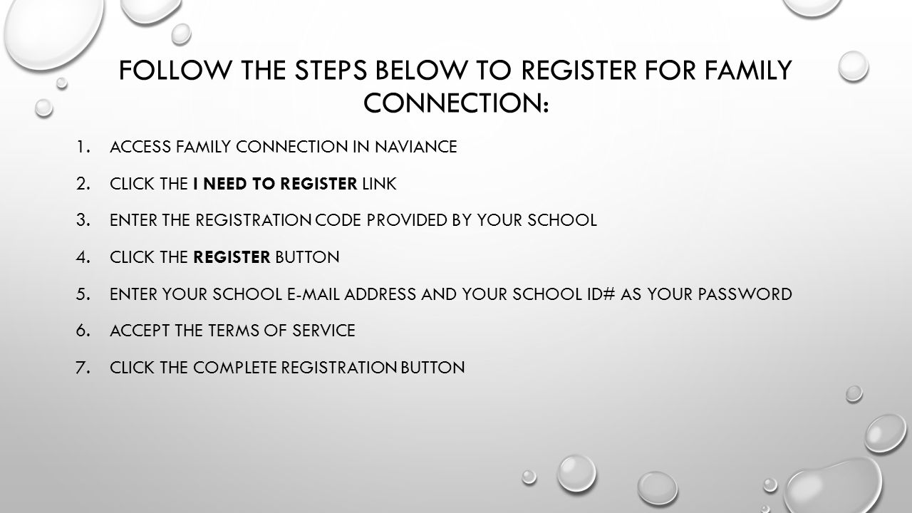 FOLLOW THE STEPS BELOW TO REGISTER FOR FAMILY CONNECTION: 1.ACCESS FAMILY CONNECTION IN NAVIANCE 2.CLICK THE I NEED TO REGISTER LINK 3.ENTER THE REGISTRATION CODE PROVIDED BY YOUR SCHOOL 4.CLICK THE REGISTER BUTTON 5.ENTER YOUR SCHOOL  ADDRESS AND YOUR SCHOOL ID# AS YOUR PASSWORD 6.ACCEPT THE TERMS OF SERVICE 7.CLICK THE COMPLETE REGISTRATION BUTTON