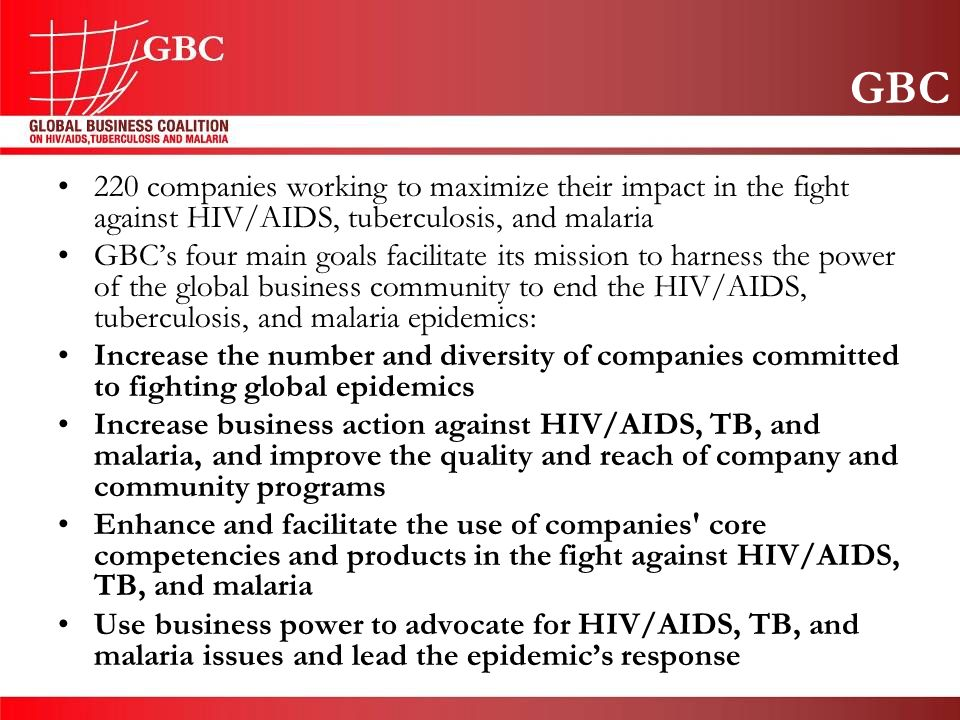 GBC 220 companies working to maximize their impact in the fight against HIV/AIDS, tuberculosis, and malaria GBC's four main goals facilitate its mission to harness the power of the global business community to end the HIV/AIDS, tuberculosis, and malaria epidemics: Increase the number and diversity of companies committed to fighting global epidemics Increase business action against HIV/AIDS, TB, and malaria, and improve the quality and reach of company and community programs Enhance and facilitate the use of companies core competencies and products in the fight against HIV/AIDS, TB, and malaria Use business power to advocate for HIV/AIDS, TB, and malaria issues and lead the epidemic's response