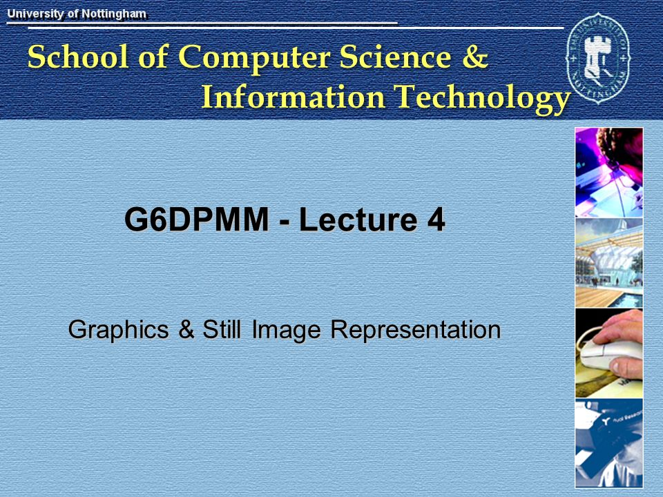 School of Computer Science & Information Technology G6DPMM - Lecture 4 Graphics & Still Image Representation