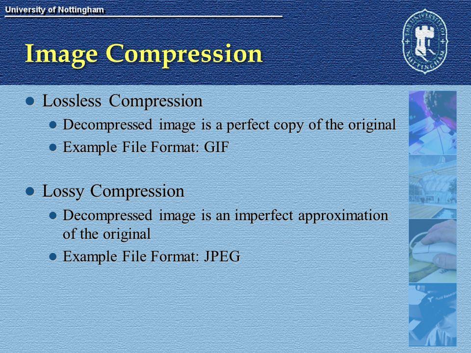 Image Compression Lossless Compression Lossless Compression Decompressed image is a perfect copy of the original Decompressed image is a perfect copy of the original Example File Format: GIF Example File Format: GIF Lossy Compression Lossy Compression Decompressed image is an imperfect approximation of the original Decompressed image is an imperfect approximation of the original Example File Format: JPEG Example File Format: JPEG