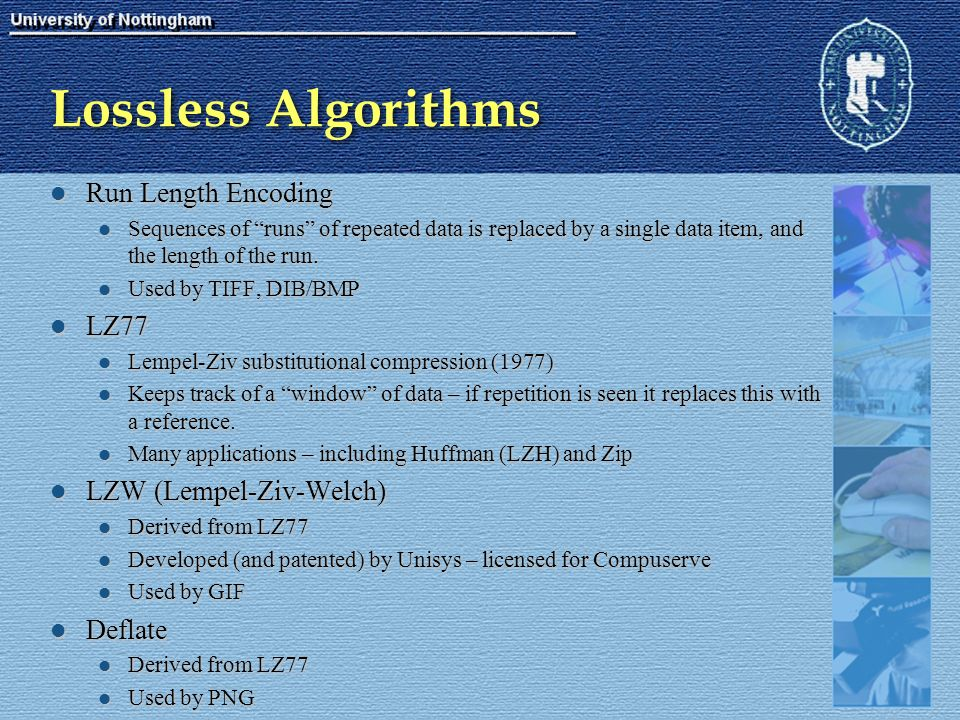 Lossless Algorithms Run Length Encoding Run Length Encoding Sequences of runs of repeated data is replaced by a single data item, and the length of the run.