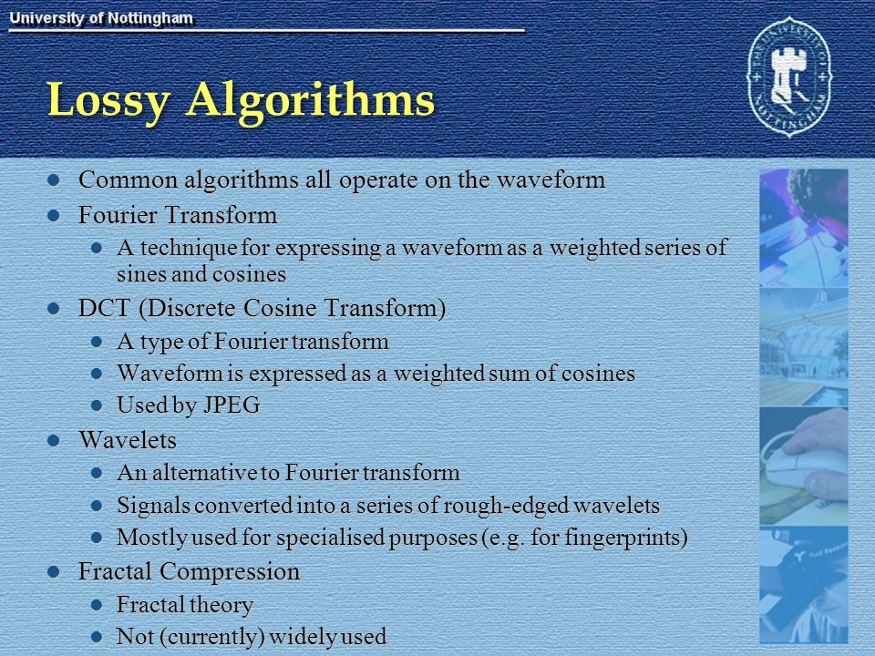 Lossy Algorithms Common algorithms all operate on the waveform Common algorithms all operate on the waveform Fourier Transform Fourier Transform A technique for expressing a waveform as a weighted series of sines and cosines A technique for expressing a waveform as a weighted series of sines and cosines DCT (Discrete Cosine Transform) DCT (Discrete Cosine Transform) A type of Fourier transform A type of Fourier transform Waveform is expressed as a weighted sum of cosines Waveform is expressed as a weighted sum of cosines Used by JPEG Used by JPEG Wavelets Wavelets An alternative to Fourier transform An alternative to Fourier transform Signals converted into a series of rough-edged wavelets Signals converted into a series of rough-edged wavelets Mostly used for specialised purposes (e.g.
