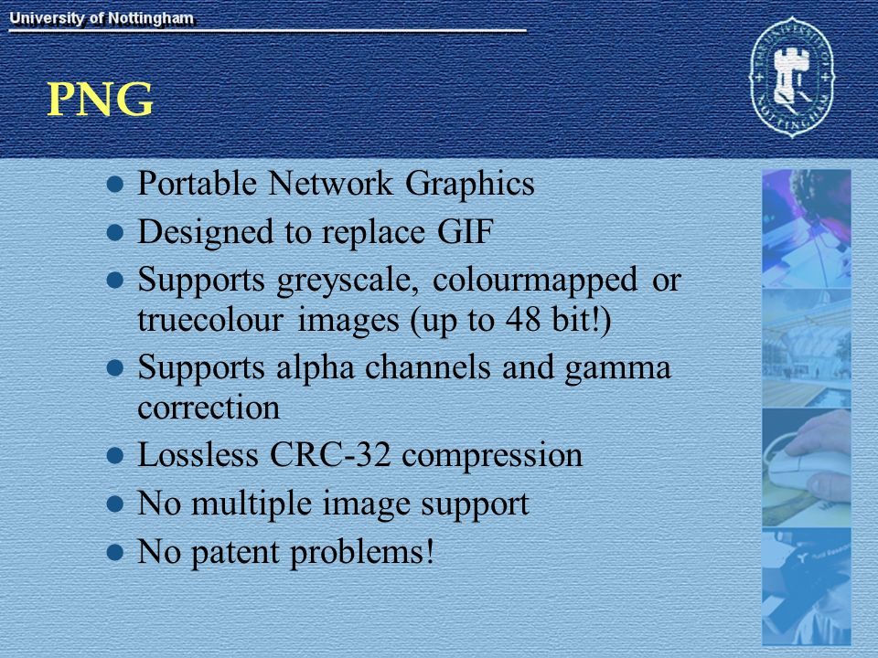 PNG Portable Network Graphics Designed to replace GIF Supports greyscale, colourmapped or truecolour images (up to 48 bit!) Supports alpha channels and gamma correction Lossless CRC-32 compression No multiple image support No patent problems!