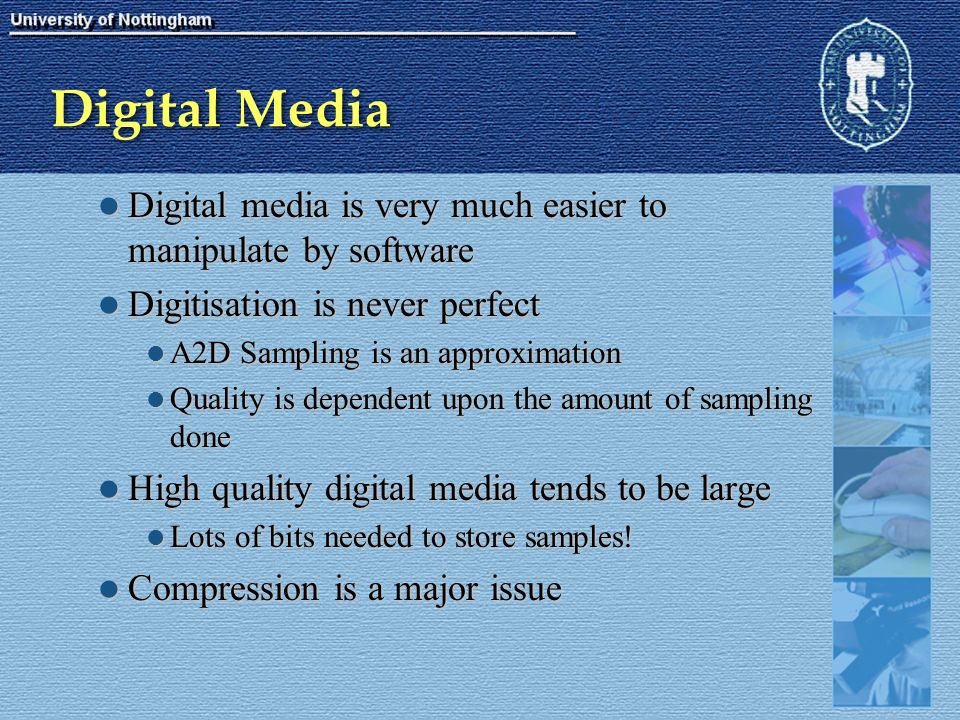 Digital Media Digital media is very much easier to manipulate by software Digital media is very much easier to manipulate by software Digitisation is never perfect Digitisation is never perfect A2D Sampling is an approximation A2D Sampling is an approximation Quality is dependent upon the amount of sampling done Quality is dependent upon the amount of sampling done High quality digital media tends to be large High quality digital media tends to be large Lots of bits needed to store samples.