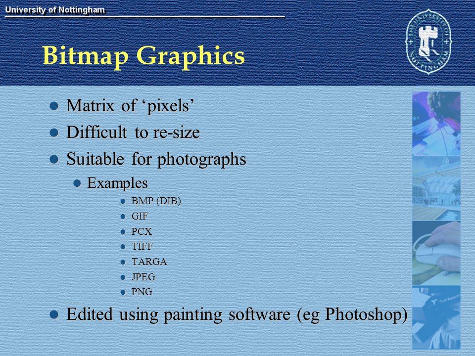 Bitmap Graphics Matrix of 'pixels' Matrix of 'pixels' Difficult to re-size Difficult to re-size Suitable for photographs Suitable for photographs Examples Examples BMP (DIB) BMP (DIB) GIF GIF PCX PCX TIFF TIFF TARGA TARGA JPEG JPEG PNG PNG Edited using painting software (eg Photoshop) Edited using painting software (eg Photoshop)